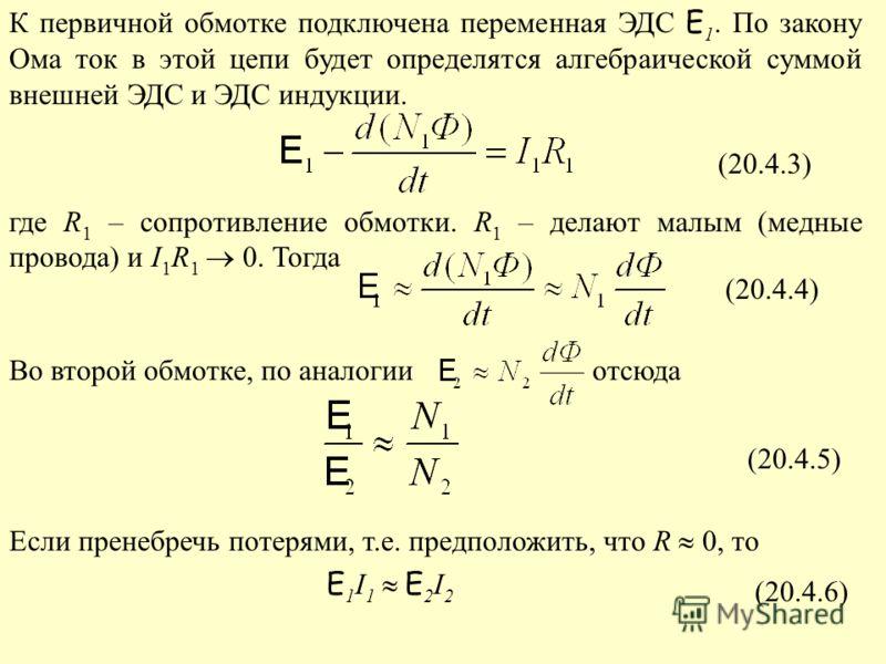 К первичной обмотке подключена переменная ЭДС E 1. По закону Ома ток в этой цепи будет определятся алгебраической суммой внешней ЭДС и ЭДС индукции. где R 1 – сопротивление обмотки. R 1 – делают малым (медные провода) и I 1 R 1 0. Тогда Во второй обм