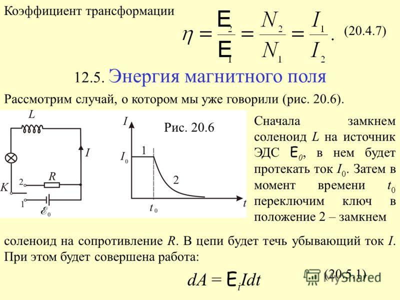 Коэффициент трансформации (20.4.7) 12.5. Энергия магнитного поля Рассмотрим случай, о котором мы уже говорили (рис. 20.6). Рис. 20.6 Сначала замкнем соленоид L на источник ЭДС E 0, в нем будет протекать ток I 0. Затем в момент времени t 0 переключим