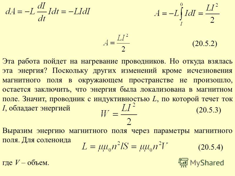 (20.5.2) (20.5.3) Эта работа пойдет на нагревание проводников. Но откуда взялась эта энергия? Поскольку других изменений кроме исчезновения магнитного поля в окружающем пространстве не произошло, остается заключить, что энергия была локализована в ма