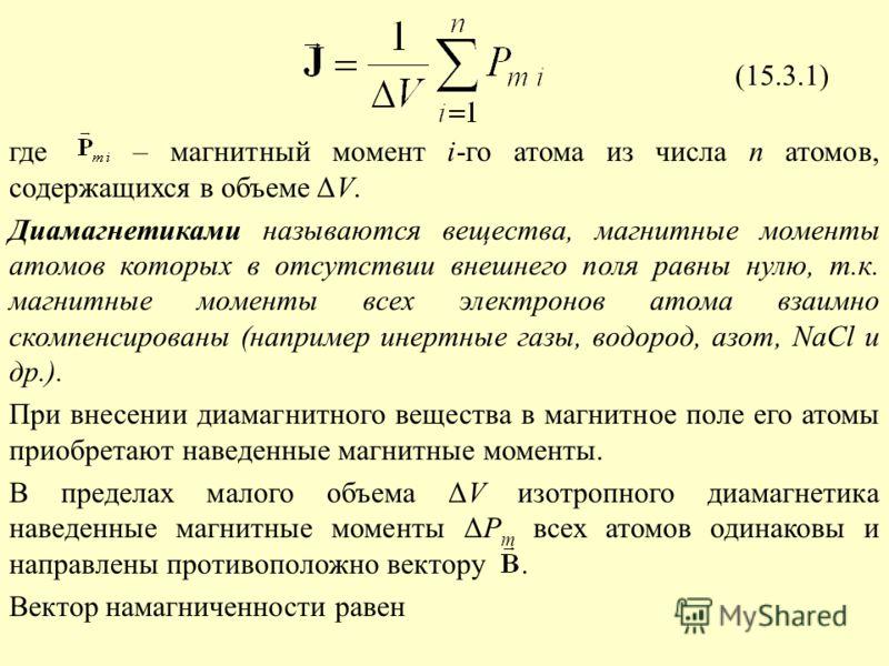 где – магнитный момент i-го атома из числа n атомов, содержащихся в объеме ΔV. Диамагнетиками называются вещества, магнитные моменты атомов которых в отсутствии внешнего поля равны нулю, т.к. магнитные моменты всех электронов атома взаимно скомпенсир