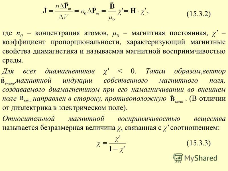 (15.3.2) где n 0 – концентрация атомов, μ 0 – магнитная постоянная, χ' – коэффициент пропорциональности, характеризующий магнитные свойства диамагнетика и называемая магнитной восприимчивостью среды. Для всех диамагнетиков χ' < 0. Таким образом,векто