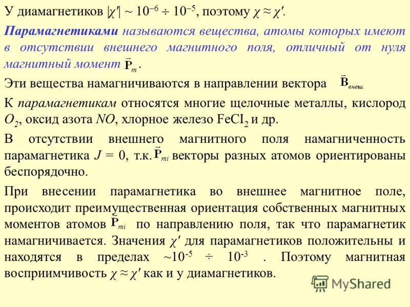 У диамагнетиков |χ'| ~ 10 –6 10 –5, поэтому χ χ'. Парамагнетиками называются вещества, атомы которых имеют в отсутствии внешнего магнитного поля, отличный от нуля магнитный момент. Эти вещества намагничиваются в направлении вектора. К парамагнетикам