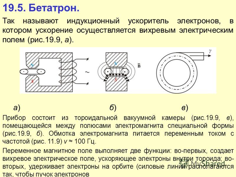 19.5. Бетатрон. Так называют индукционный ускоритель электронов, в котором ускорение осуществляется вихревым электрическим полем (рис.19.9, а). а) б) в) Прибор состоит из тороидальной вакуумной камеры (рис.19.9, в), помещающейся между полюсами электр