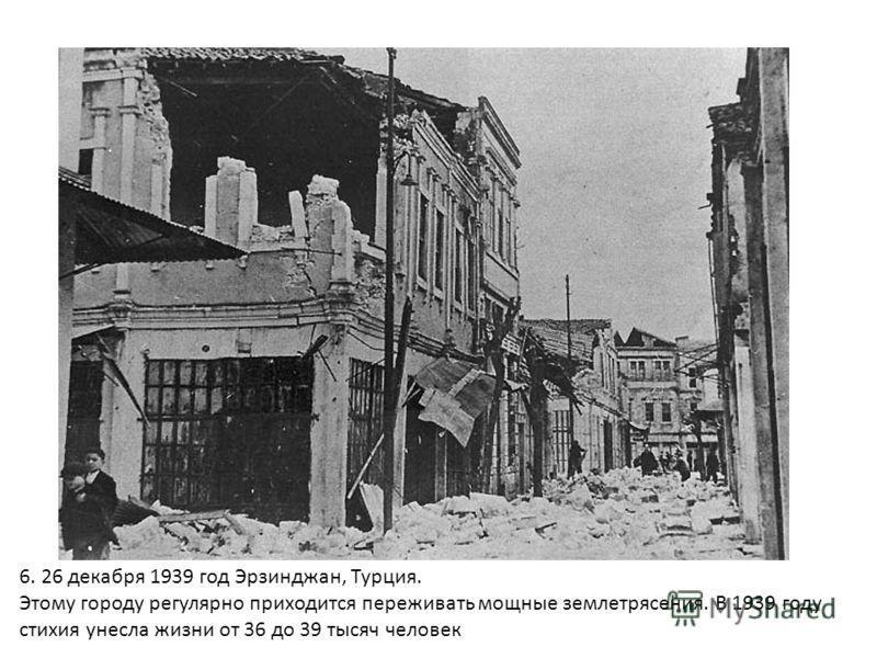 6. 26 декабря 1939 год Эрзинджан, Турция. Этому городу регулярно приходится переживать мощные землетрясения. В 1939 году стихия унесла жизни от 36 до 39 тысяч человек