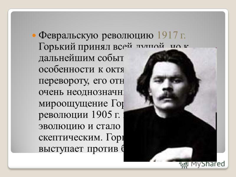 Февральскую революцию 1917 г. Горький принял всей душой, но к дальнейшим событиям, и в особенности к октябрьскому перевороту, его отношение было очень неоднозначным. Вообще мироощущение Горького после революции 1905 г. претерпело эволюцию и стало бол
