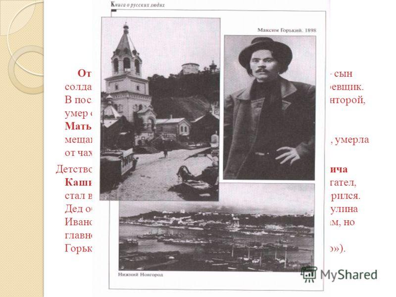 Отец, Максим Савватиевич Пешков (1840-1871) сын солдата, разжалованного из офицеров, столяр-краснодеревщик. В последние годы работал управляющим пароходной конторой, умер от холеры. Мать, Варвара Васильевна Каширина (1842-79) из мещанской семьи; рано