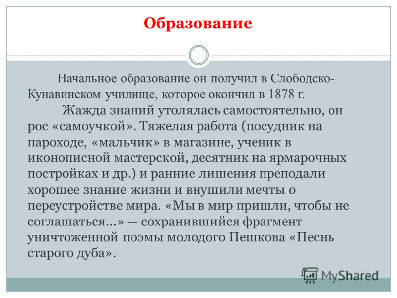 Начальное образование он получил в Слободско- Кунавинском училище, которое окончил в 1878 г. Жажда знаний утолялась самостоятельно, он рос «самоучкой». Тяжелая работа (посудник на пароходе, «мальчик» в магазине, ученик в иконописной мастерской, десят