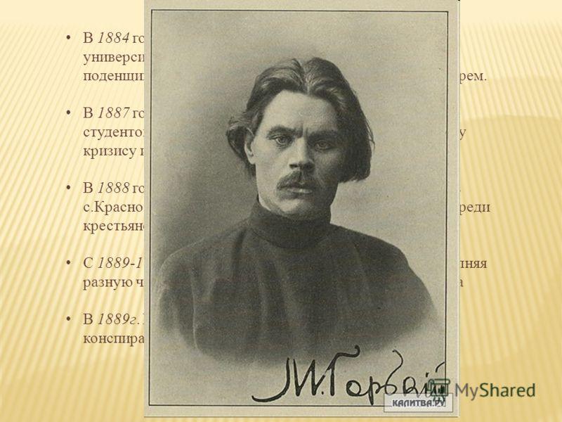 В 1884 году поехал в Казань, мечтая о знаниях в университете, но вынужден был зарабатывать на жизнь поденщиком, чернорабочим, грузчиком подручным пекарем. В 1887 году тяготы жизни восприятие репрессий против студентов, личная любовная драма привели к
