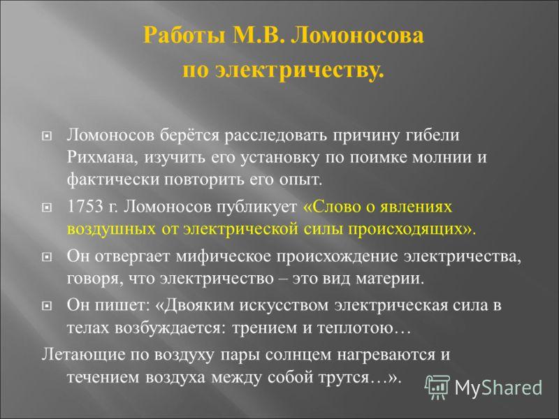 Работы М.В. Ломоносова по электричеству. Ломоносов берётся расследовать причину гибели Рихмана, изучить его установку по поимке молнии и фактически повторить его опыт. 1753 г. Ломоносов публикует «Слово о явлениях воздушных от электрической силы прои