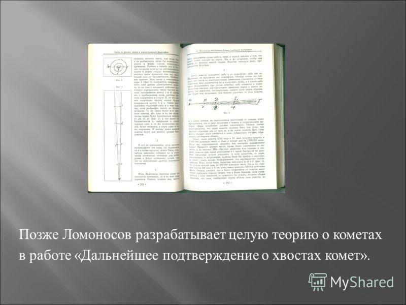 Позже Ломоносов разрабатывает целую теорию о кометах в работе «Дальнейшее подтверждение о хвостах комет».