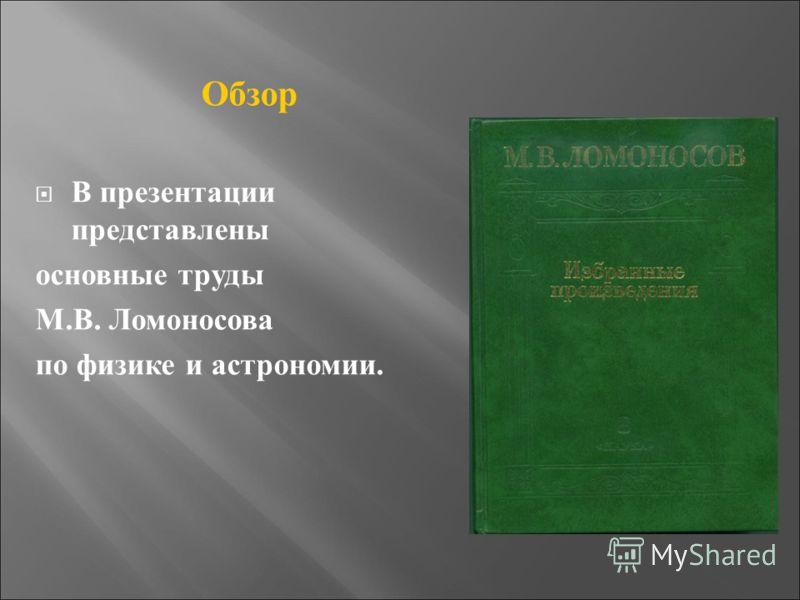Обзор В презентации представлены основные труды М.В. Ломоносова по физике и астрономии.