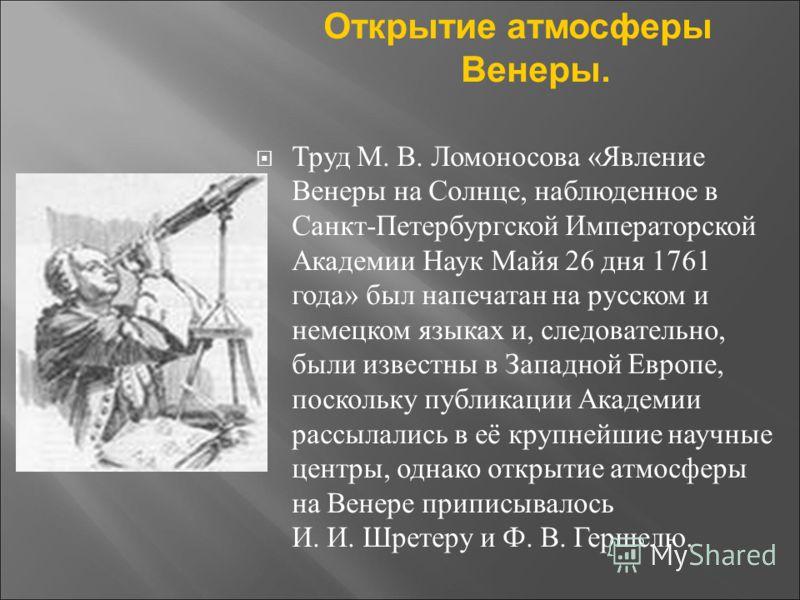 Открытие атмосферы Венеры. Труд М. В. Ломоносова «Явление Венеры на Солнце, наблюденное в Санкт-Петербургской Императорской Академии Наук Майя 26 дня 1761 года» был напечатан на русском и немецком языках и, следовательно, были известны в Западной Евр