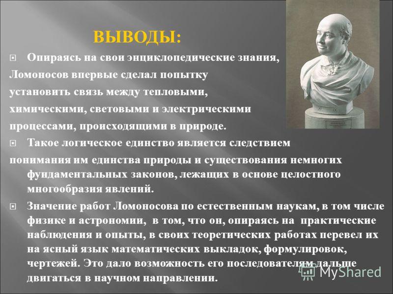 ВЫВОДЫ: Опираясь на свои энциклопедические знания, Ломоносов впервые сделал попытку установить связь между тепловыми, химическими, световыми и электрическими процессами, происходящими в природе. Такое логическое единство является следствием понимания