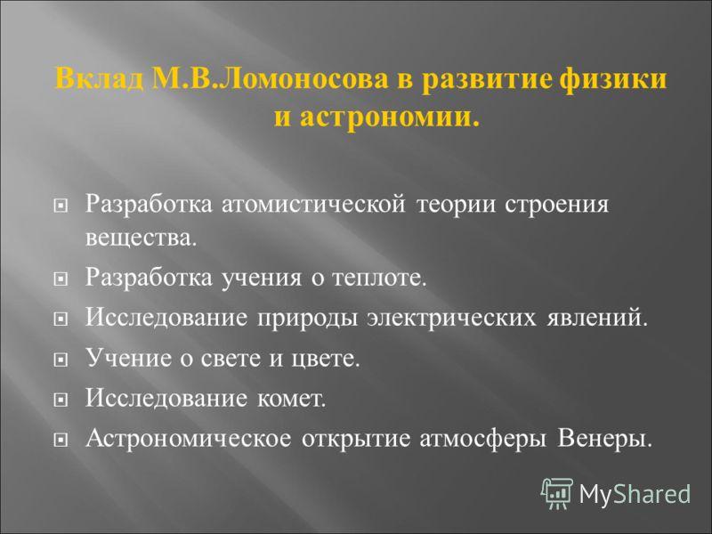 Вклад М.В.Ломоносова в развитие физики и астрономии. Разработка атомистической теории строения вещества. Разработка учения о теплоте. Исследование природы электрических явлений. Учение о свете и цвете. Исследование комет. Астрономическое открытие атм