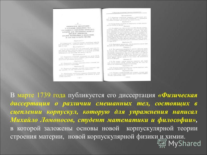 В марте 1739 года публикуется его диссертация «Физическая диссертация о различии смешанных тел, состоящих в сцеплении корпускул, которую для упражнения написал Михайло Ломоносов, студент математики и философии», в которой заложены основы новой корпус