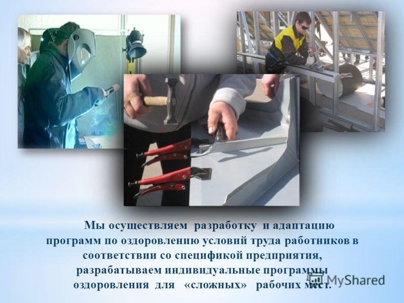 Мы осуществляем разработку и адаптацию программ по оздоровлению условий труда работников в соответствии со спецификой предприятия, разрабатываем индивидуальные программы оздоровления для «сложных» рабочих мест.