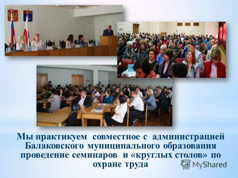 Мы практикуем совместное с администрацией Балаковского муниципального образования проведение семинаров и «круглых столов» по охране труда
