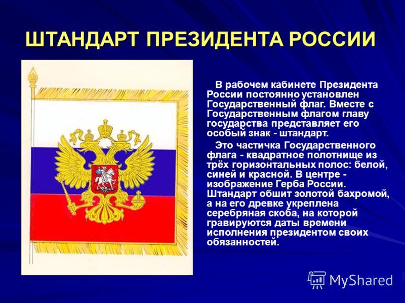 ШТАНДАРТ ПРЕЗИДЕНТА РОССИИ В рабочем кабинете Президента России постоянно установлен Государственный флаг. Вместе с Государственным флагом главу государства представляет его особый знак - штандарт. Это частичка Государственного флага - квадратное пол