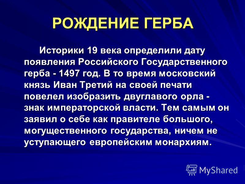 РОЖДЕНИЕ ГЕРБА Историки 19 века определили дату появления Российского Государственного герба - 1497 год. В то время московский князь Иван Третий на своей печати повелел изобразить двуглавого орла - знак императорской власти. Тем самым он заявил о себ