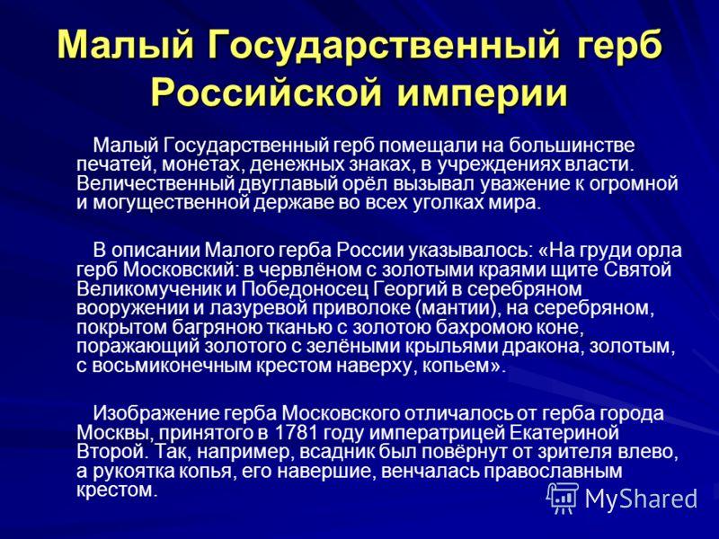 Малый Государственный герб Российской империи Малый Государственный герб помещали на большинстве печатей, монетах, денежных знаках, в учреждениях власти. Величественный двуглавый орёл вызывал уважение к огромной и могущественной державе во всех уголк
