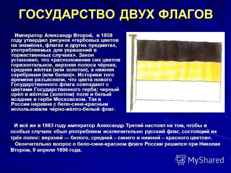 ГОСУДАРСТВО ДВУХ ФЛАГОВ Император Александр Второй, в 1858 году утвердил рисунок «гербовых цветов на знамёнах, флагах и других предметах, употребляемых для украшений в торжественных случаях». Закон установил, что «расположение сих цветов горизонтальн