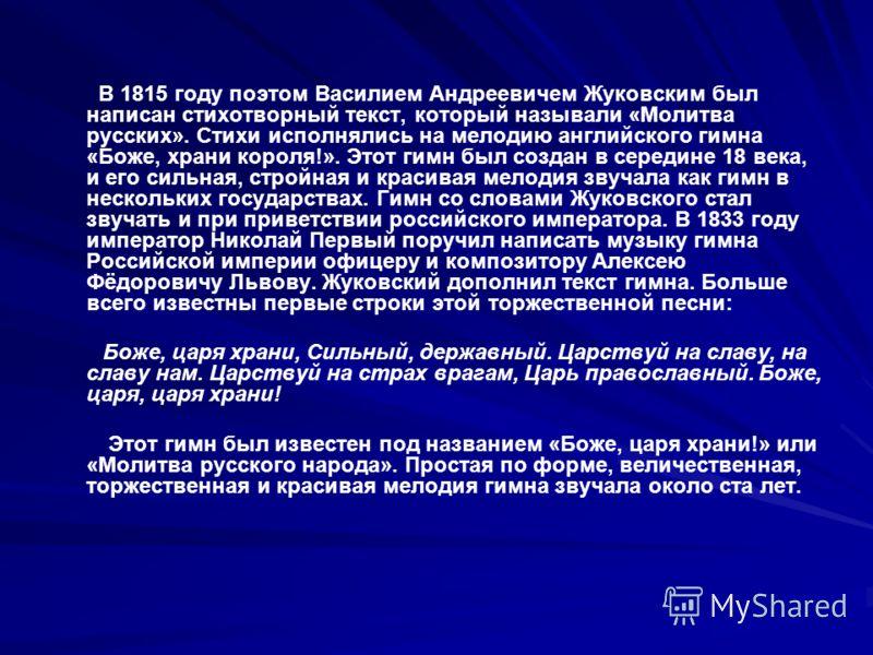 В 1815 году поэтом Василием Андреевичем Жуковским был написан стихотворный текст, который называли «Молитва русских». Стихи исполнялись на мелодию английского гимна «Боже, храни короля!». Этот гимн был создан в середине 18 века, и его сильная, стройн