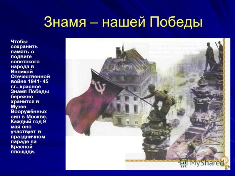 Знамя – нашей Победы Знамя – нашей Победы Чтобы сохранить память о подвиге советского народа в Великой Отечественной войне 1941- 45 г.г., красное Знамя Победы бережно хранится в Музее Вооружённых сил в Москве. Каждый год 9 мая оно участвует в праздни