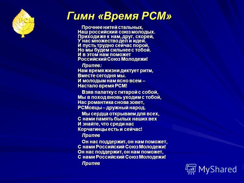 Гимн «Время РСМ» Прочнее нитей стальных, Наш российский союз молодых. Приходи же к нам, друг, скорей, У нас множество дел и идей. И пусть трудно сейчас порой, Но мы будем сильнее с тобой. И в этом нам поможет Российский Союз Молодежи! Прочнее нитей с