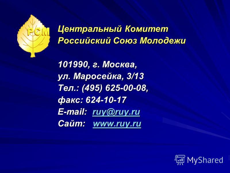 Центральный Комитет Российский Союз Молодежи 101990, г. Москва, ул. Маросейка, 3/13 Тел.: (495) 625-00-08, факс: 624-10-17 E-mail: ruy@ruy.ru ruy@ruy.ru Сайт: www.ruy.ru www.ruy.ru