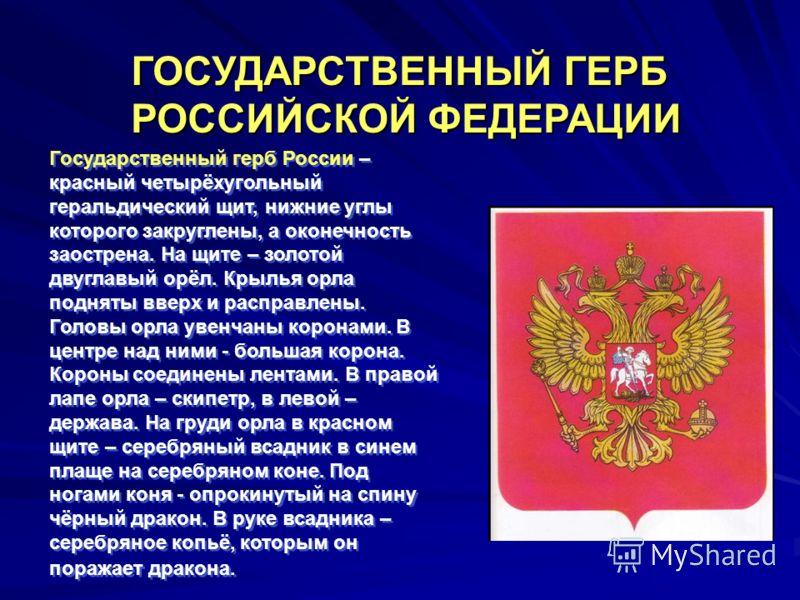 Государственный герб России – красный четырёхугольный геральдический щит, нижние углы которого закруглены, а оконечность заострена. На щите – золотой двуглавый орёл. Крылья орла подняты вверх и расправлены. Головы орла увенчаны коронами. В центре над