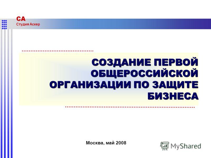 СА Студия Аскер СОЗДАНИЕ ПЕРВОЙ ОБЩЕРОССИЙСКОЙ ОРГАНИЗАЦИИ ПО ЗАЩИТЕ БИЗНЕСА Москва, май 2008
