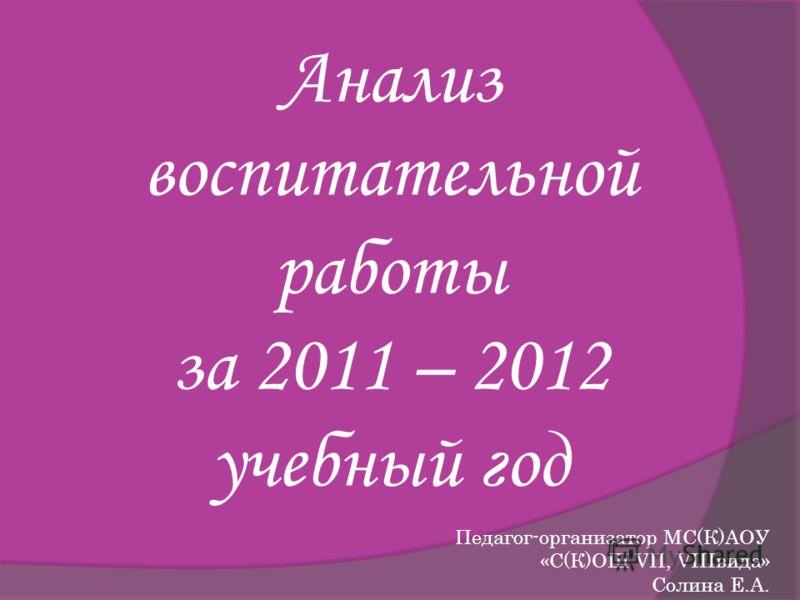 Анализ воспитательной работы за 2011 – 2012 учебный год Педагог-организатор МС(К)АОУ «С(К)ОШ VII, VIIIвида» Солина Е.А.