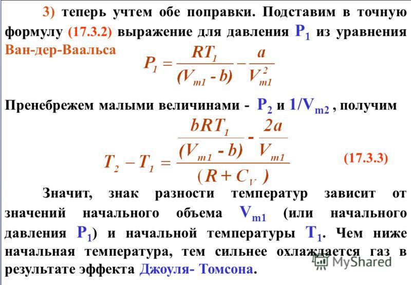 3) теперь учтем обе поправки. Подставим в точную формулу (17.3.2) выражение для давления Р 1 из уравнения Ван-дер-Ваальса Пренебрежем малыми величинами - Р 2 и 1/V m2, получим (17.3.3) Значит, знак разности температур зависит от значений начального о