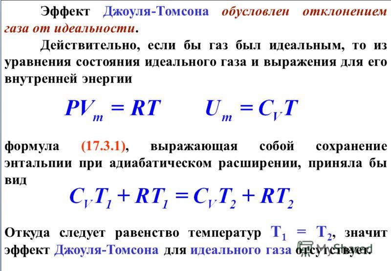 Эффект Джоуля-Томсона обусловлен отклонением газа от идеальности. Действительно, если бы газ был идеальным, то из уравнения состояния идеального газа и выражения для его внутренней энергии формула (17.3.1), выражающая собой сохранение энтальпии при а