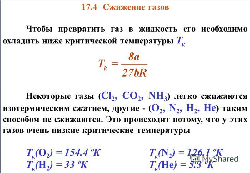 17.4 Сжижение газов Чтобы превратить газ в жидкость его необходимо охладить ниже критической температуры Т к Некоторые газы ( Сl 2, CO 2, NH 3 ) легко сжижаются изотермическим сжатием, другие - ( О 2, N 2, H 2, He ) таким способом не сжижаются. Это п
