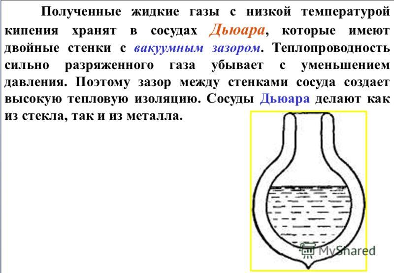 Полученные жидкие газы с низкой температурой кипения хранят в сосудах Дьюара, которые имеют двойные стенки с вакуумным зазором. Теплопроводность сильно разряженного газа убывает с уменьшением давления. Поэтому зазор между стенками сосуда создает высо