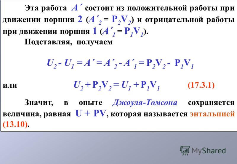 Эта работа A´ состоит из положительной работы при движении поршня 2 ( A´ 2 = Р 2 V 2 ) и отрицательной работы при движении поршня 1 ( A´ 1 = Р 1 V 1 ). Подставляя, получаем U 2 - U 1 = A´ = A´ 2 - A´ 1 = Р 2 V 2 - Р 1 V 1 или U 2 + Р 2 V 2 = U 1 + Р
