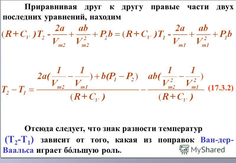 Приравнивая друг к другу правые части двух последних уравнений, находим (17.3.2) Отсюда следует, что знак разности температур (T 2 -Т 1 ) зависит от того, какая из поправок Ван-дер- Ваальса играет бóльшую роль. Приравнивая друг к другу правые части д