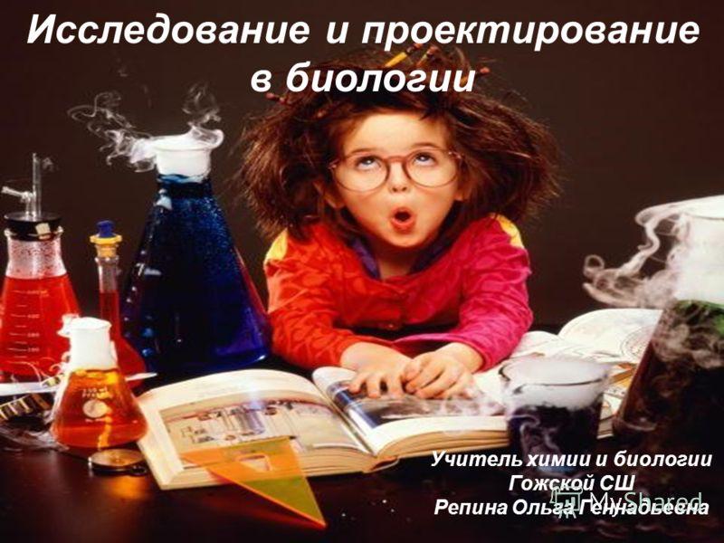 Исследование и проектирование в биологии Учитель химии и биологии Гожской СШ Репина Ольга Геннадьевна