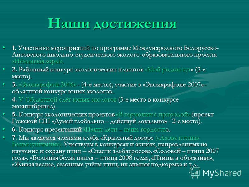 Наши достижения 1. Участники мероприятий по программе Международного Белорусско- Литовского школьно-студенческого эколого-образовательного проекта «Нёманскiя зоркi».1. Участники мероприятий по программе Международного Белорусско- Литовского школьно-с