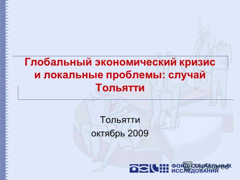 Глобальный экономический кризис и локальные проблемы: случай Тольятти Тольятти октябрь 2009