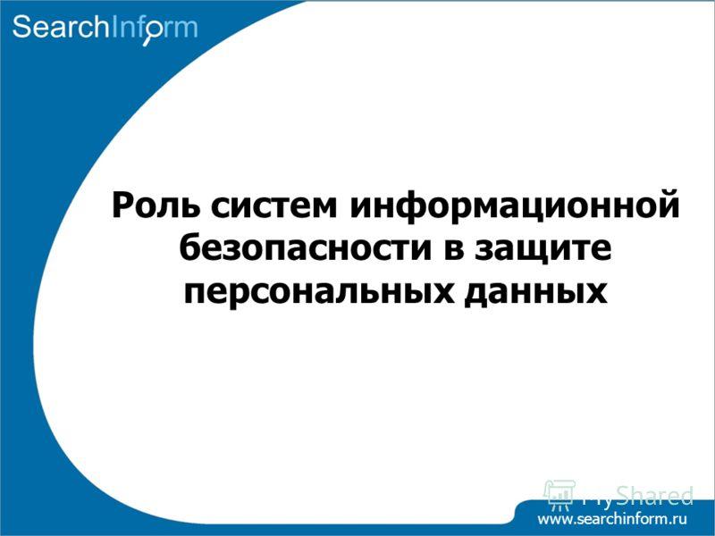 www.searchinform.ru Роль систем информационной безопасности в защите персональных данных