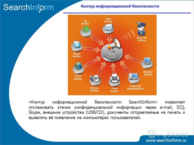 www.searchinform.ru «Контур информационной безопасности SearchInform» позволяет отслеживать утечки конфиденциальной информации через е-mail, ICQ, Skype, внешние устройства (USB/CD), документы отправляемые на печать и выявлять её появление на компьюте