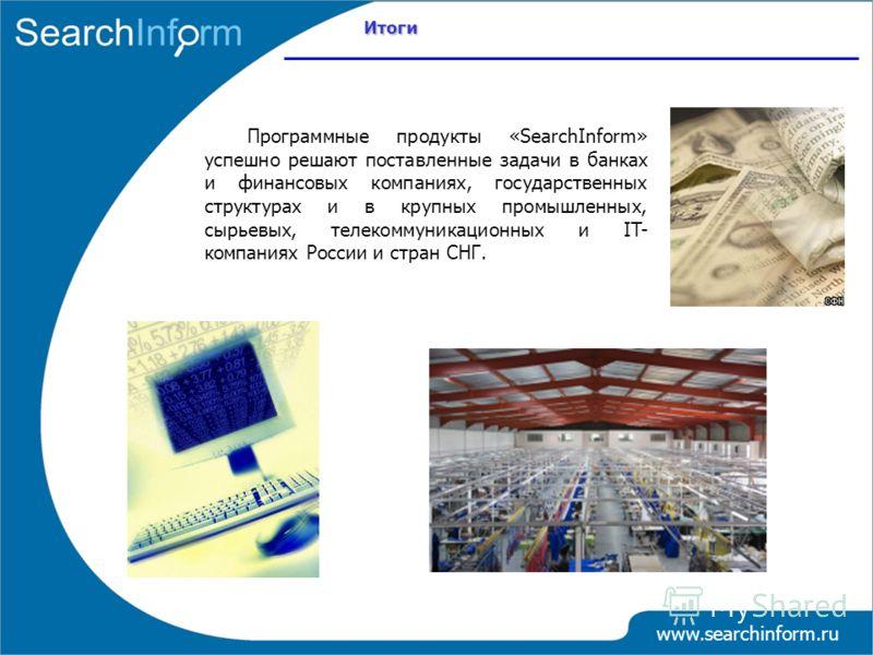 www.searchinform.ru Программные продукты «SearchInform» успешно решают поставленные задачи в банках и финансовых компаниях, государственных структурах и в крупных промышленных, сырьевых, телекоммуникационных и IT- компаниях России и стран СНГ. Итоги