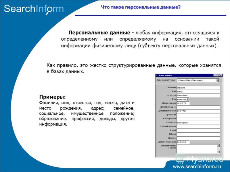 www.searchinform.ru Персональные данные - любая информация, относящаяся к определенному или определяемому на основании такой информации физическому лицу (субъекту персональных данных). Как правило, это жестко структурированные данные, которые хранятс