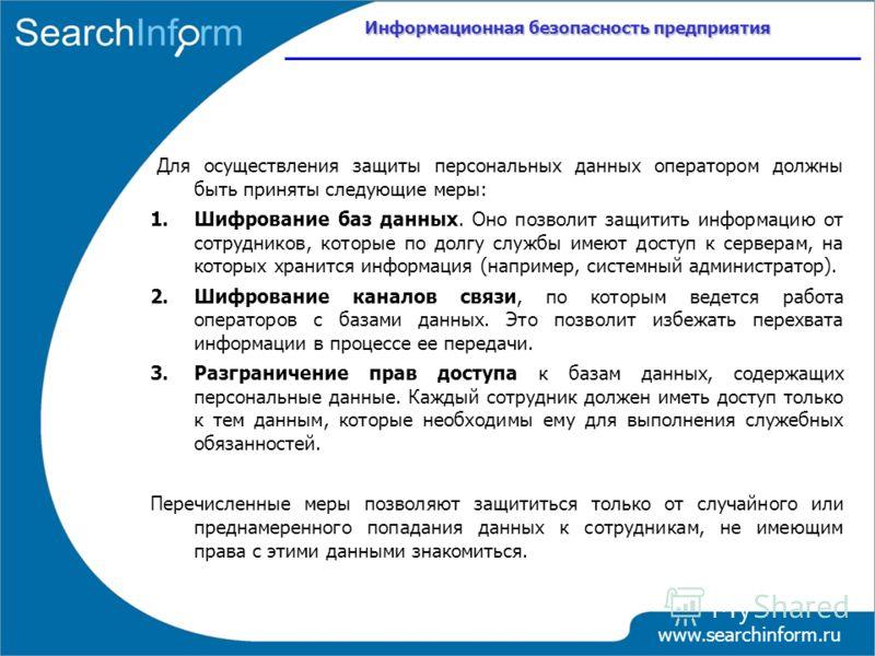 Информационная безопасность предприятия www.searchinform.ru Для осуществления защиты персональных данных оператором должны быть приняты следующие меры: 1.Шифрование баз данных. Оно позволит защитить информацию от сотрудников, которые по долгу службы