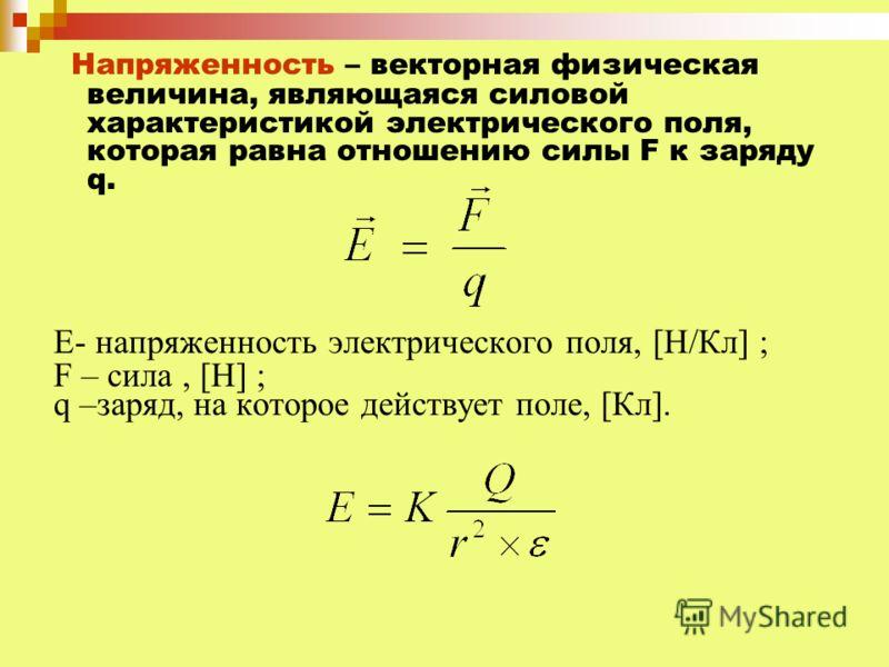 Напряженность – векторная физическая величина, являющаяся силовой характеристикой электрического поля, которая равна отношению силы F к заряду q. Е- напряженность электрического поля, [Н/Кл] ; F – сила, [Н] ; q –заряд, на которое действует поле, [Кл]