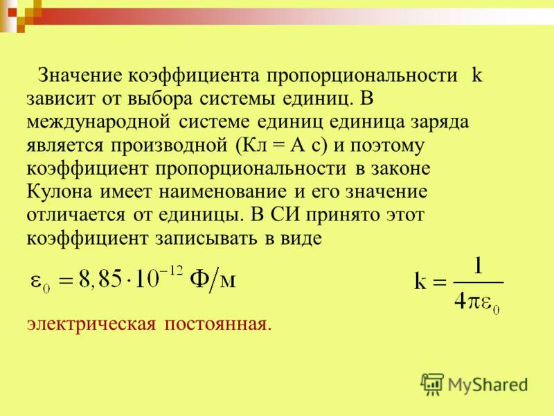 Значение коэффициента пропорциональности k зависит от выбора системы единиц. В международной системе единиц единица заряда является производной (Кл = А с) и поэтому коэффициент пропорциональности в законе Кулона имеет наименование и его значение отли