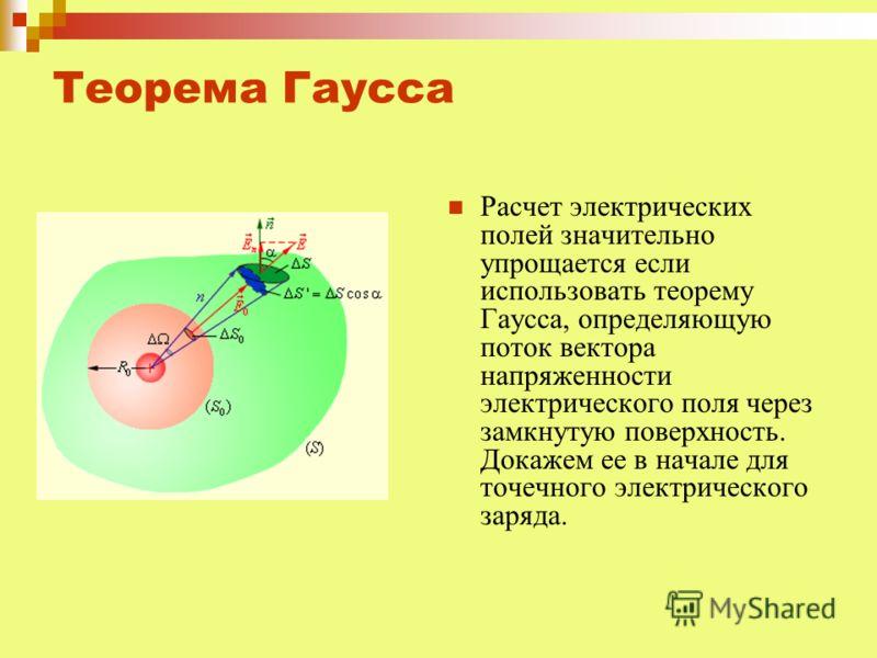 Теорема Гаусса Расчет электрических полей значительно упрощается если использовать теорему Гаусса, определяющую поток вектора напряженности электрического поля через замкнутую поверхность. Докажем ее в начале для точечного электрического заряда.