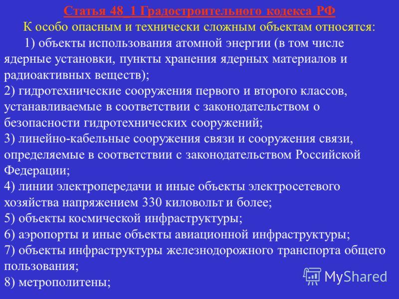 Статья 48_1 Градостроительного кодекса РФ К особо опасным и технически сложным объектам относятся: 1) объекты использования атомной энергии (в том числе ядерные установки, пункты хранения ядерных материалов и радиоактивных веществ); 2) гидротехническ